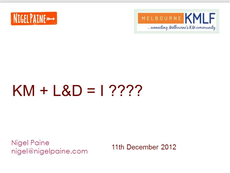 KM + L&D = I Nigel Paine nigel@nigelpaine.com 11th December 2012