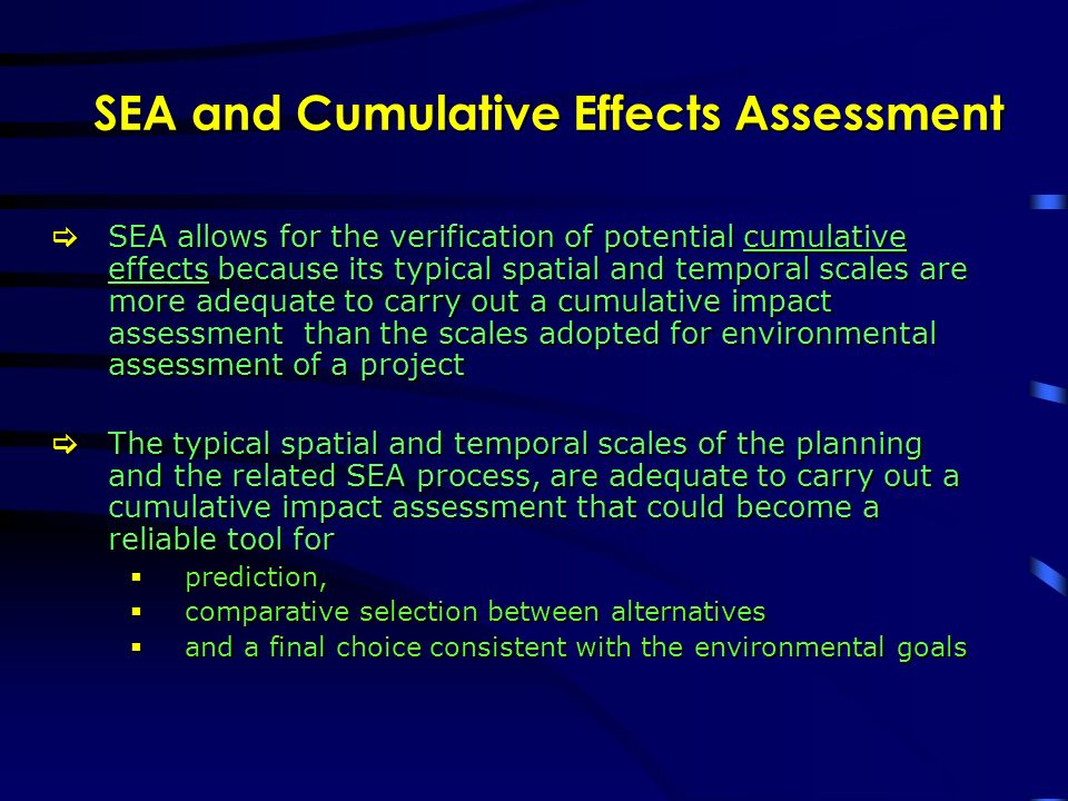 SEA and Cumulative Effects Assessment SEA allows for the verification of potential cumulative effects because its typical spatial and temporal scales are more adequate to carry out a cumulative impact assessment than the scales adopted for environmental assessment of a project SEA allows for the verification of potential cumulative effects because its typical spatial and temporal scales are more adequate to carry out a cumulative impact assessment than the scales adopted for environmental assessment of a project The typical spatial and temporal scales of the planning and the related SEA process, are adequate to carry out a cumulative impact assessment that could become a reliable tool for The typical spatial and temporal scales of the planning and the related SEA process, are adequate to carry out a cumulative impact assessment that could become a reliable tool for prediction, prediction, comparative selection between alternatives comparative selection between alternatives and a final choice consistent with the environmental goals and a final choice consistent with the environmental goals