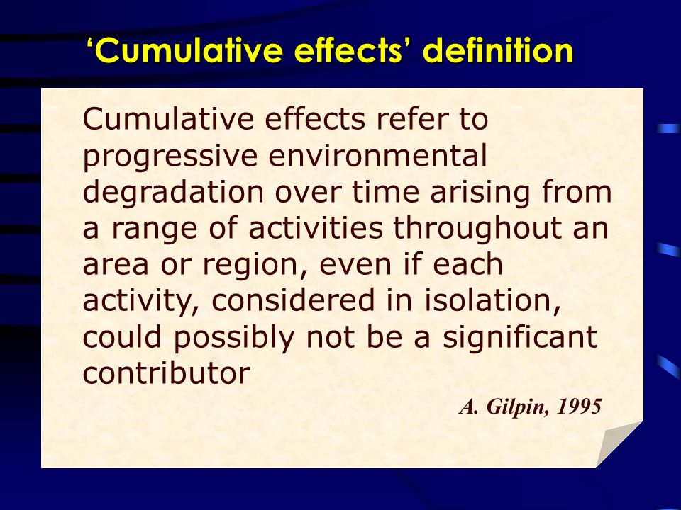 Cumulative effects refer to progressive environmental degradation over time arising from a range of activities throughout an area or region, even if each activity, considered in isolation, could possibly not be a significant contributor A.
