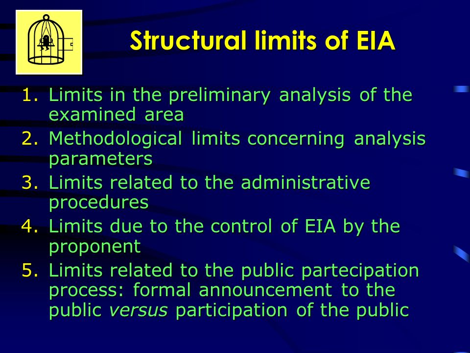 Structural limits of EIA 1.Limits in the preliminary analysis of the examined area 2.Methodological limits concerning analysis parameters 3.Limits related to the administrative procedures 4.Limits due to the control of EIA by the proponent 5.Limits related to the public partecipation process: formal announcement to the public versus participation of the public