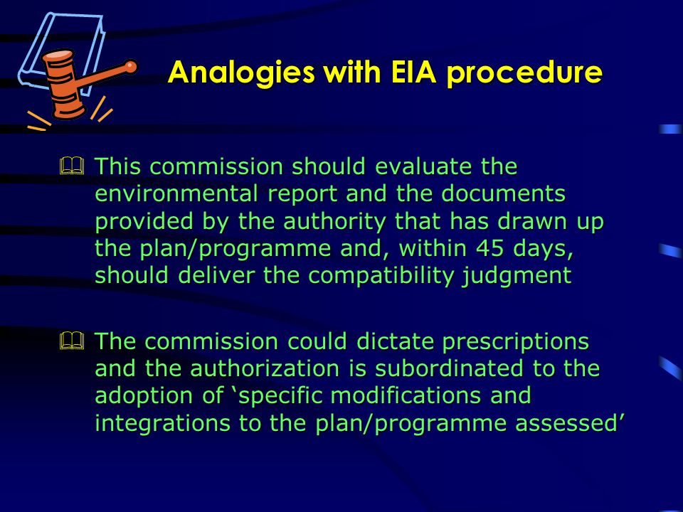 Analogies with EIA procedure This commission should evaluate the environmental report and the documents provided by the authority that has drawn up the plan/programme and, within 45 days, should deliver the compatibility judgment This commission should evaluate the environmental report and the documents provided by the authority that has drawn up the plan/programme and, within 45 days, should deliver the compatibility judgment The commission could dictate prescriptions and the authorization is subordinated to the adoption of specific modifications and integrations to the plan/programme assessed The commission could dictate prescriptions and the authorization is subordinated to the adoption of specific modifications and integrations to the plan/programme assessed