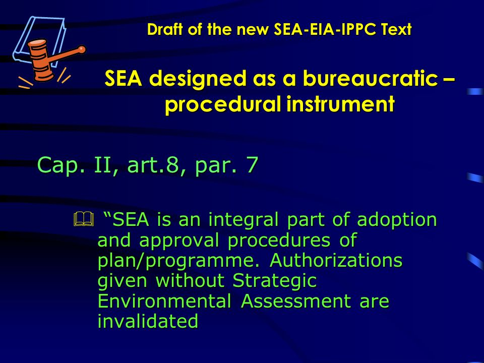 Draft of the new SEA-EIA-IPPC Text SEA designed as a bureaucratic – procedural instrument Cap.