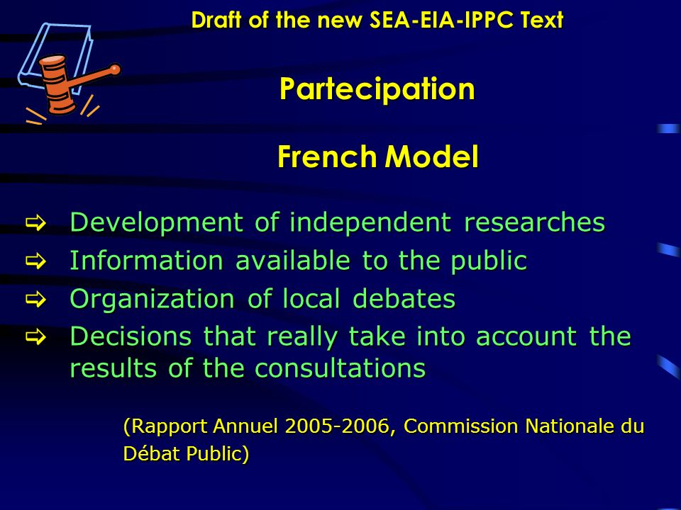 Draft of the new SEA-EIA-IPPC Text Partecipation French Model Development of independent researches Development of independent researches Information available to the public Information available to the public Organization of local debates Organization of local debates Decisions that really take into account the results of the consultations Decisions that really take into account the results of the consultations (Rapport Annuel 2005-2006, Commission Nationale du Débat Public)