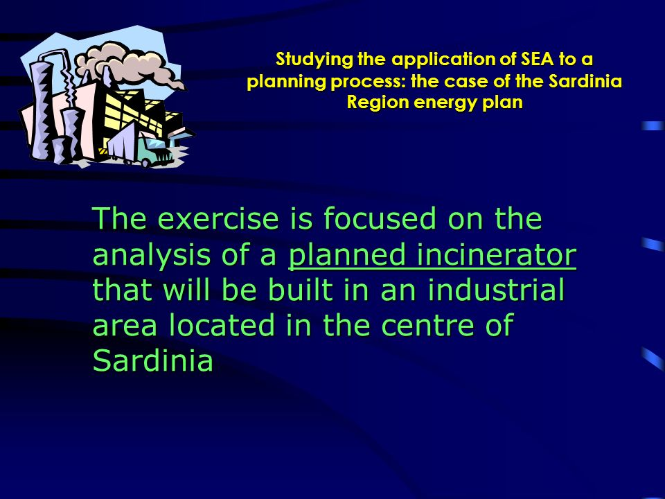 Studying the application of SEA to a planning process: the case of the Sardinia Region energy plan The exercise is focused on the analysis of a planned incinerator that will be built in an industrial area located in the centre of Sardinia