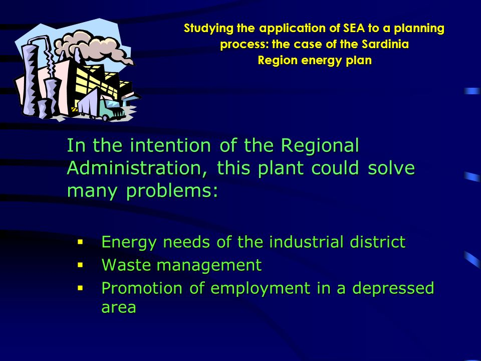 Studying the application of SEA to a planning process: the case of the Sardinia Region energy plan In the intention of the Regional Administration, this plant could solve many problems: Energy needs of the industrial district Energy needs of the industrial district Waste management Waste management Promotion of employment in a depressed area Promotion of employment in a depressed area