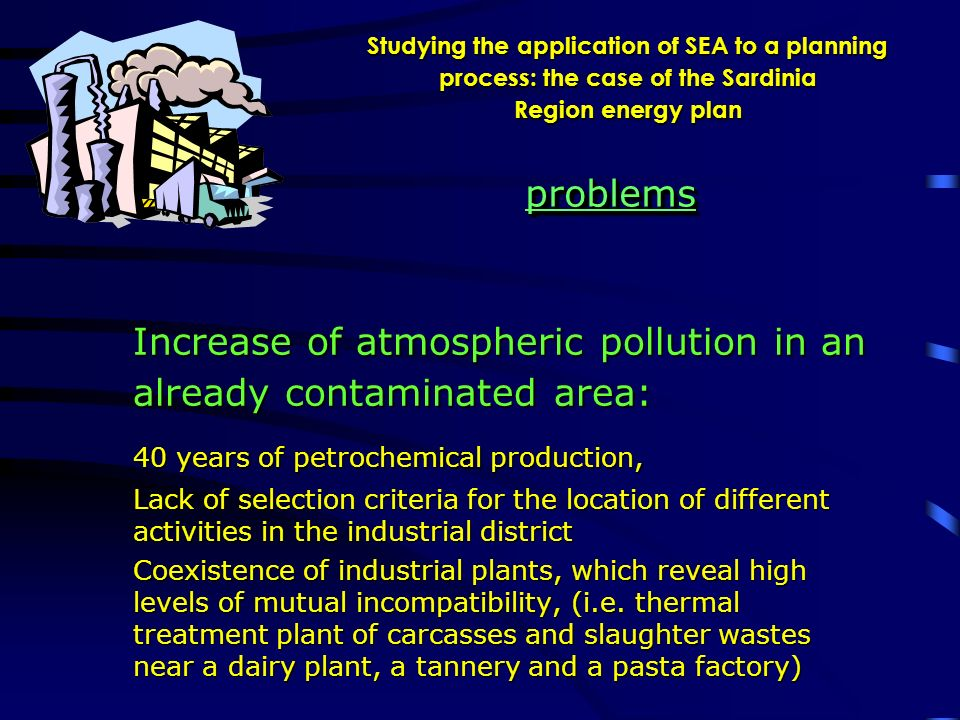 Studying the application of SEA to a planning process: the case of the Sardinia Region energy plan Increase of atmospheric pollution in an already contaminated area: 40 years of petrochemical production, Lack of selection criteria for the location of different activities in the industrial district Coexistence of industrial plants, which reveal high levels of mutual incompatibility, (i.e.