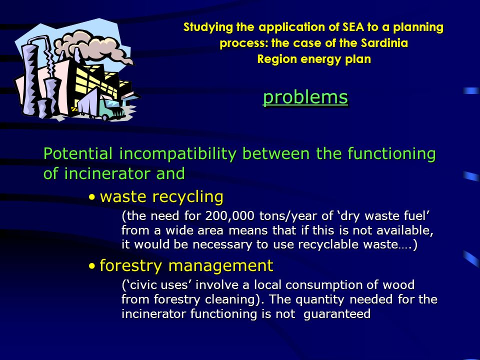 Studying the application of SEA to a planning process: the case of the Sardinia Region energy plan Potential incompatibility between the functioning of incinerator and waste recyclingwaste recycling (the need for 200,000 tons/year of dry waste fuel from a wide area means that if this is not available, it would be necessary to use recyclable waste….) forestry managementforestry management (civic uses involve a local consumption of wood from forestry cleaning).