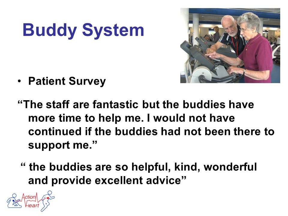 Patient Survey The staff are fantastic but the buddies have more time to help me.