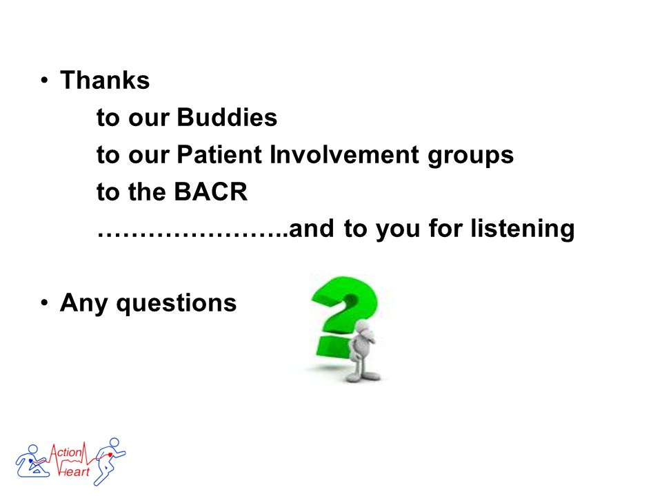 Thanks to our Buddies to our Patient Involvement groups to the BACR …………………..and to you for listening Any questions