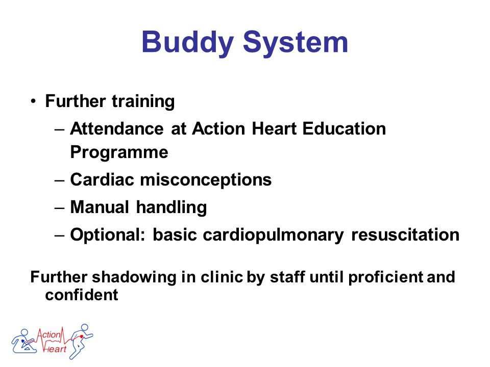 Further training –Attendance at Action Heart Education Programme –Cardiac misconceptions –Manual handling –Optional: basic cardiopulmonary resuscitation Further shadowing in clinic by staff until proficient and confident Buddy System