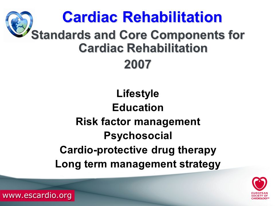 Cardiac Rehabilitation Standards and Core Components for Cardiac Rehabilitation 2007 Lifestyle Education Risk factor management Psychosocial Cardio-pr