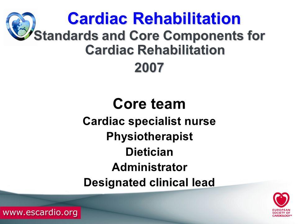 Cardiac Rehabilitation Standards and Core Components for Cardiac Rehabilitation 2007 Core team Cardiac specialist nurse Physiotherapist Dietician Admi