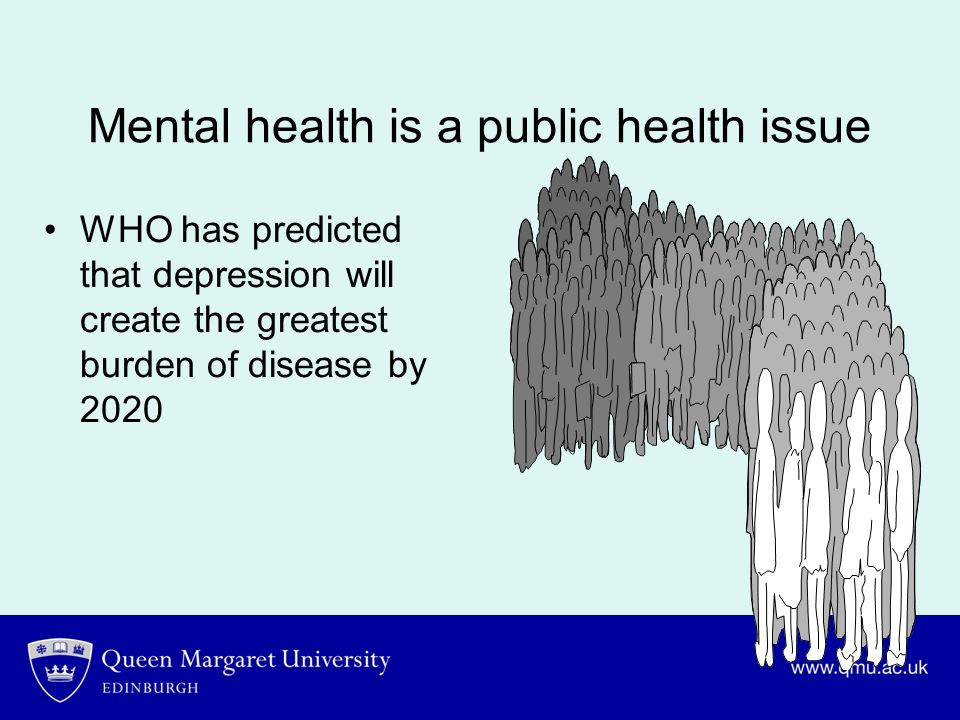 Mental health is a public health issue WHO has predicted that depression will create the greatest burden of disease by 2020