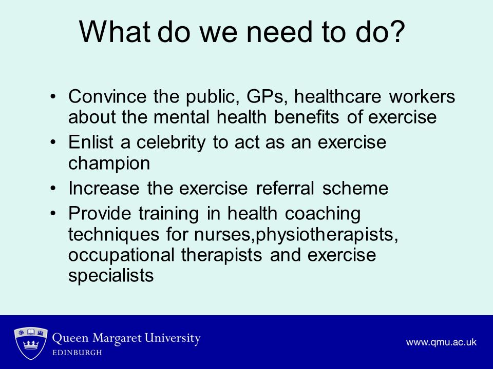 What do we need to do? Convince the public, GPs, healthcare workers about the mental health benefits of exercise Enlist a celebrity to act as an exerc