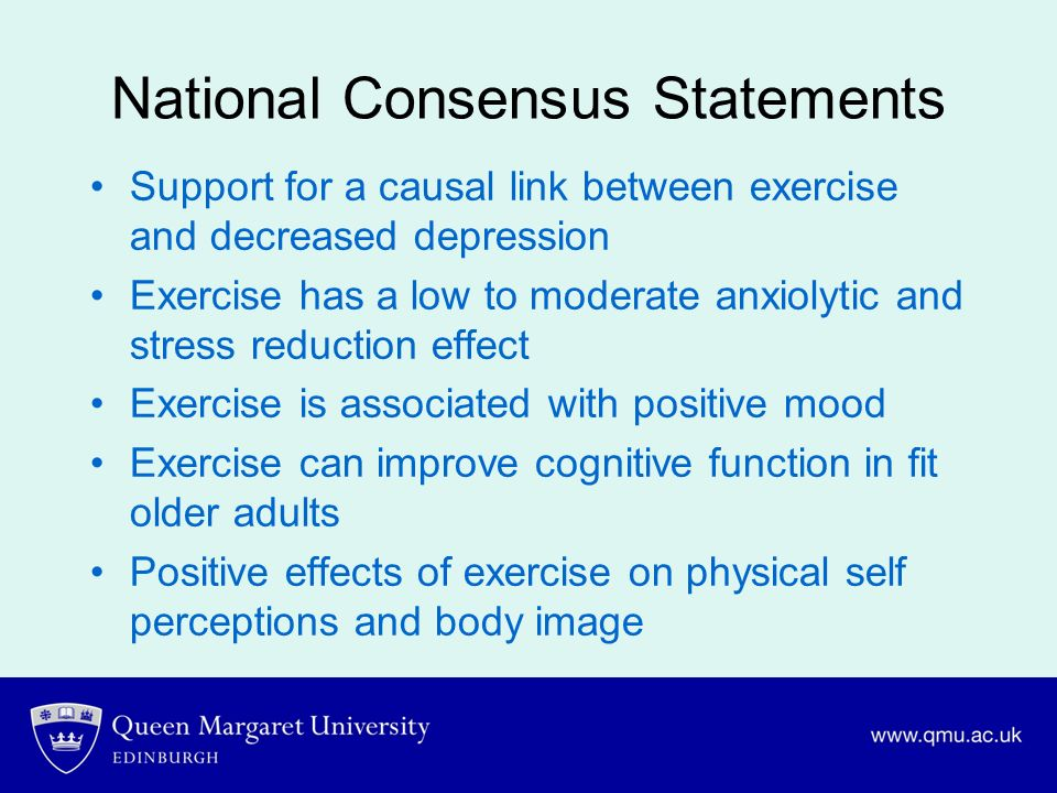 National Consensus Statements Support for a causal link between exercise and decreased depression Exercise has a low to moderate anxiolytic and stress