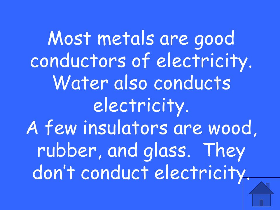 Most metals are good conductors of electricity.Water also conducts electricity.