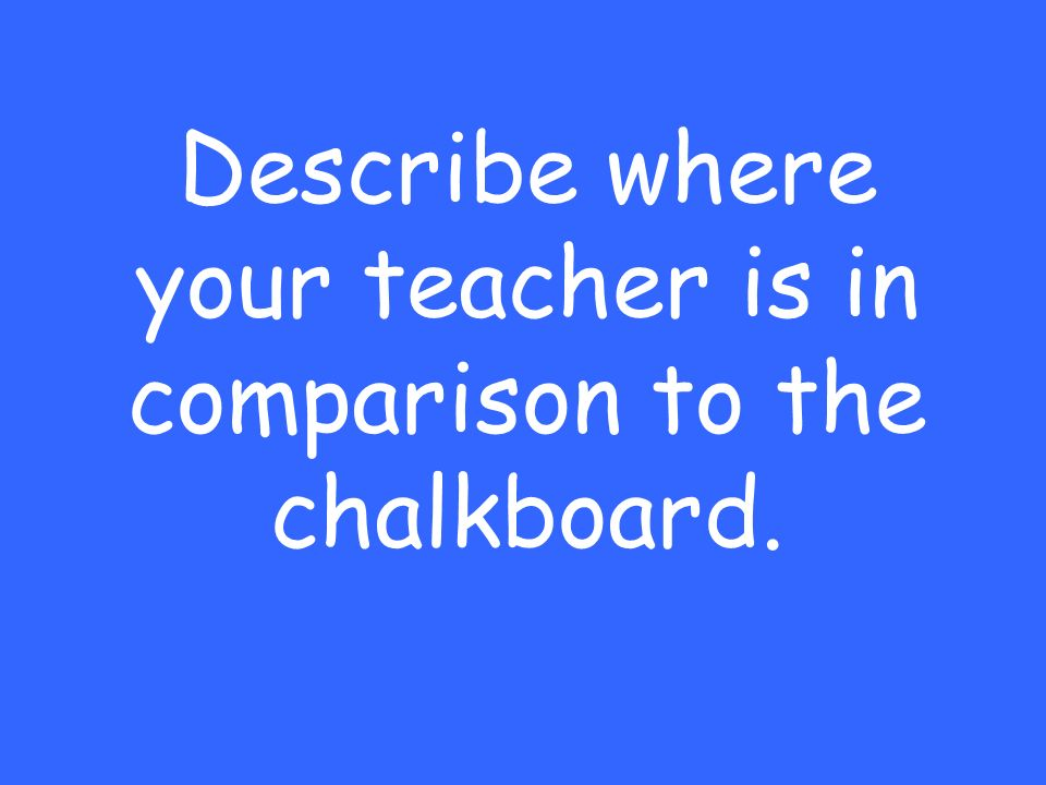 Describe where your teacher is in comparison to the chalkboard.
