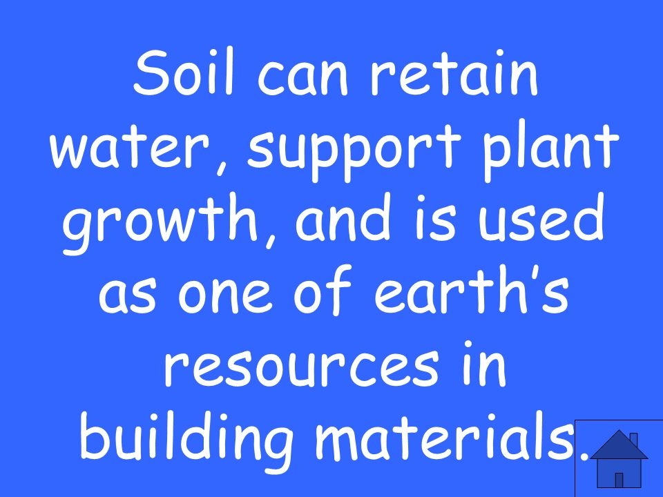Soil can retain water, support plant growth, and is used as one of earths resources in building materials.