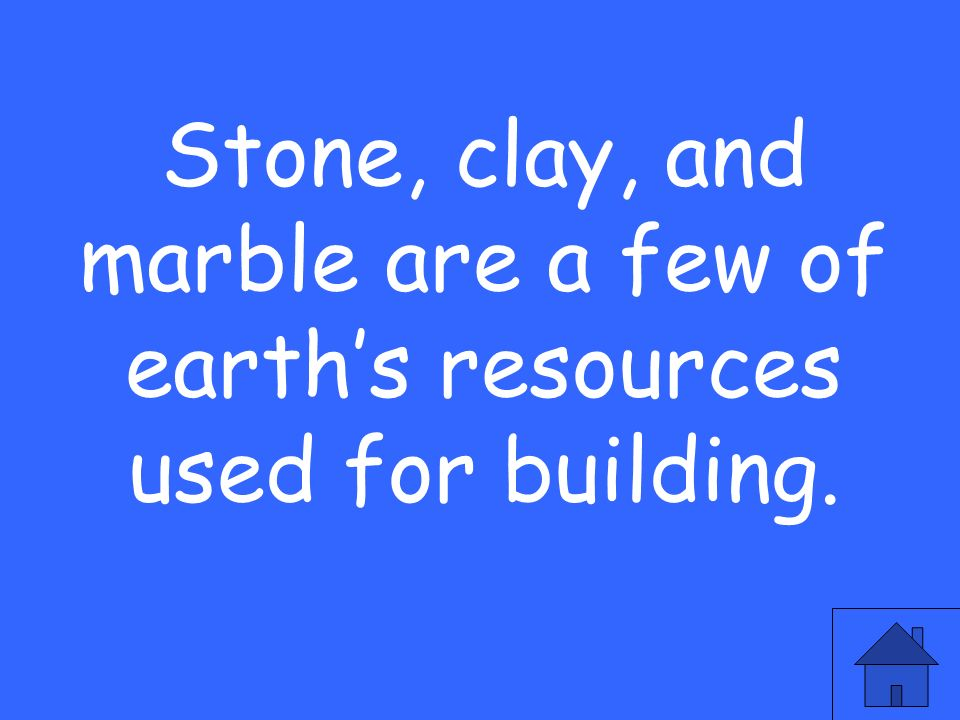 Stone, clay, and marble are a few of earths resources used for building.