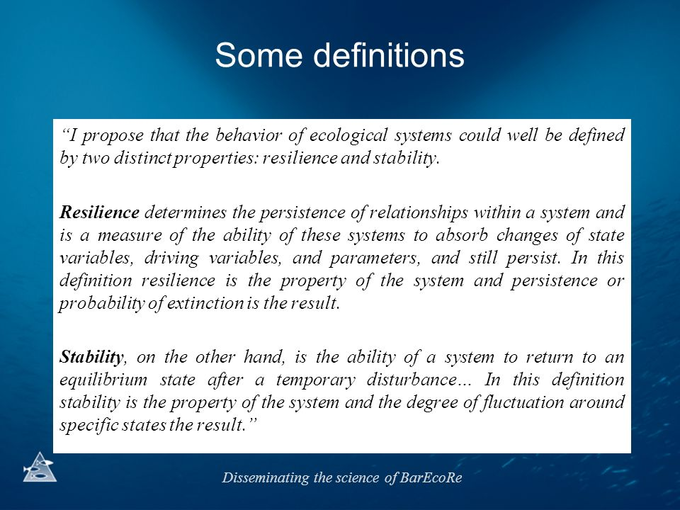 Disseminating the science of BarEcoRe Resilience versus stability Highly dynamic environmentRelatively stable environment Ecosystems have evolve to cope with variable environment Ecosystems have evolve to cope with stable environment High resilienceLow resilience High variabilityLow variability …some Arctic ecosystems thought of as fragile may be highly resilient, although unstable.