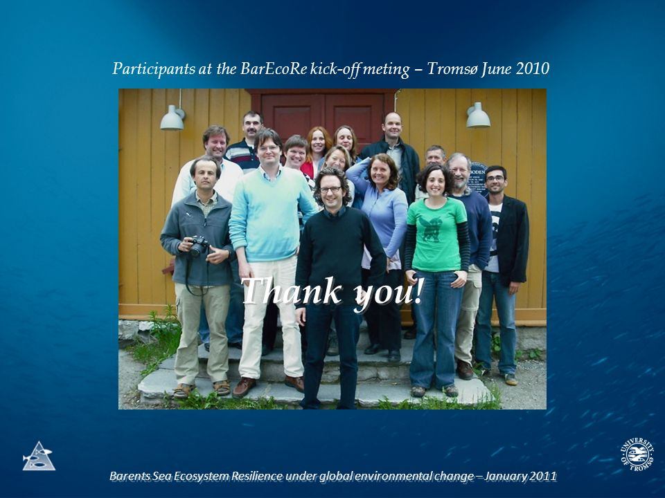 Barents Sea Ecosystem Resilience under global environmental change – January 2011 Participants at the BarEcoRe kick-off meting – Tromsø June 2010 Thank you!