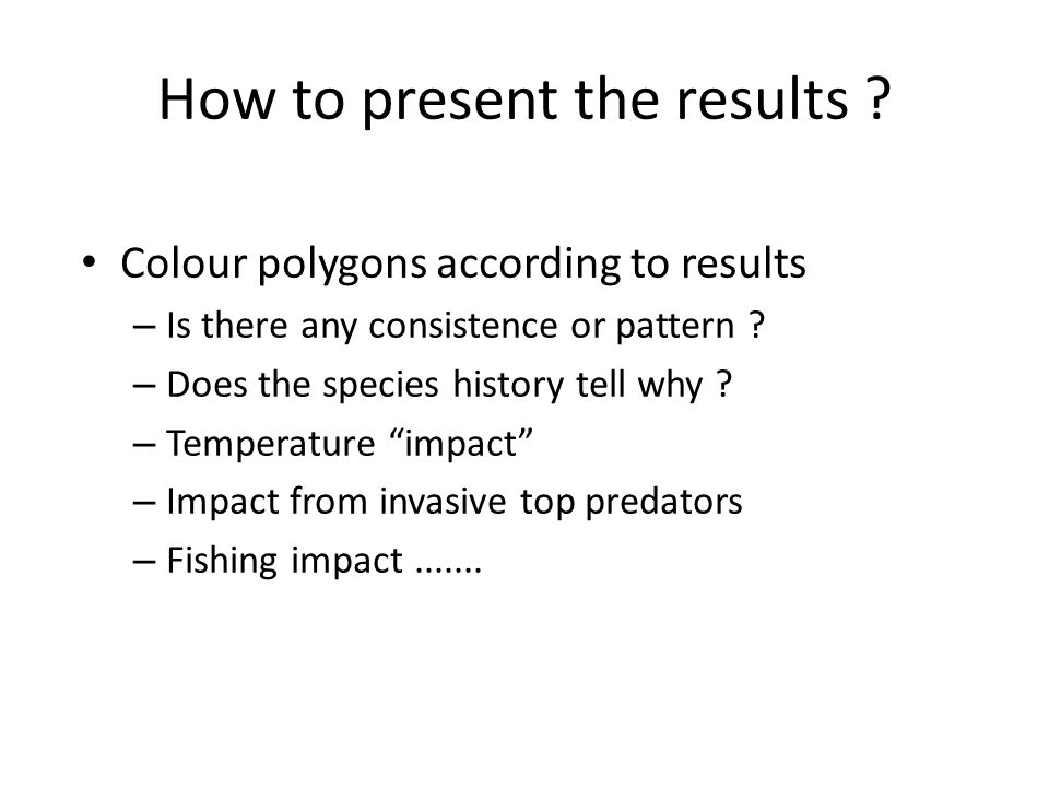 How to present the results ? Colour polygons according to results – Is there any consistence or pattern ? – Does the species history tell why ? – Temp