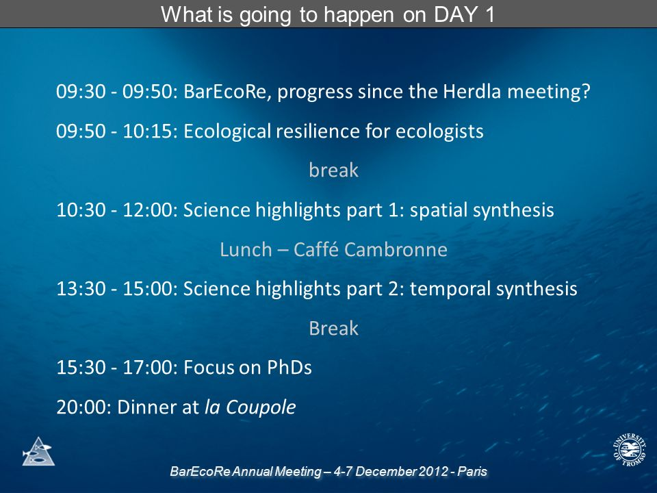 BarEcoRe Annual Meeting – 4-7 December 2012 - Paris What is going to happen on DAY 1 09:30 - 09:50: BarEcoRe, progress since the Herdla meeting.