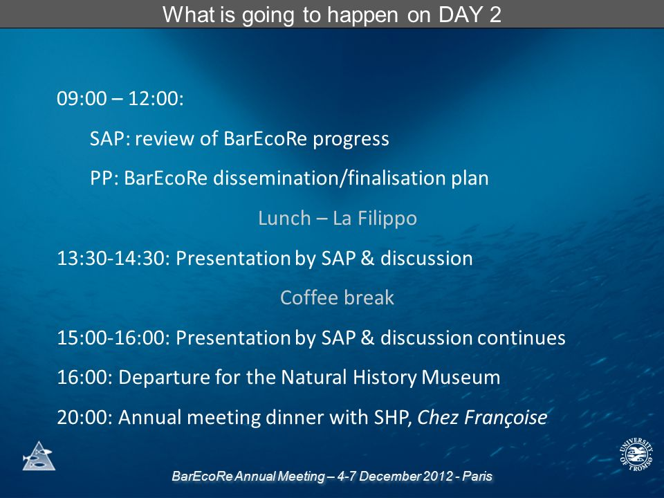 BarEcoRe Annual Meeting – 4-7 December 2012 - Paris What is going to happen on DAY 2 09:00 – 12:00: SAP: review of BarEcoRe progress PP: BarEcoRe dissemination/finalisation plan Lunch – La Filippo 13:30-14:30: Presentation by SAP & discussion Coffee break 15:00-16:00: Presentation by SAP & discussion continues 16:00: Departure for the Natural History Museum 20:00: Annual meeting dinner with SHP, Chez Françoise