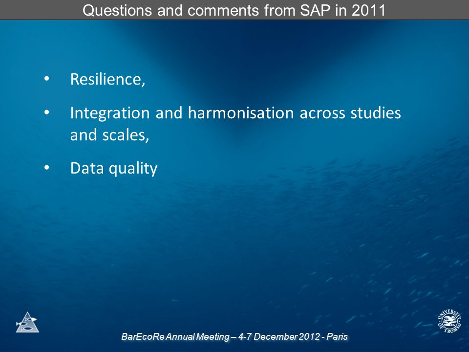 BarEcoRe Annual Meeting – 4-7 December 2012 - Paris Questions and comments from SAP in 2011 Resilience, Integration and harmonisation across studies and scales, Data quality