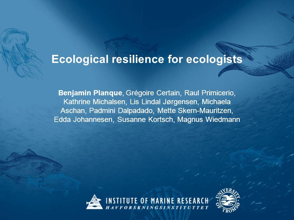 Ecological resilience for ecologists Benjamin Planque, Grégoire Certain, Raul Primicerio, Kathrine Michalsen, Lis Lindal Jørgensen, Michaela Aschan, P