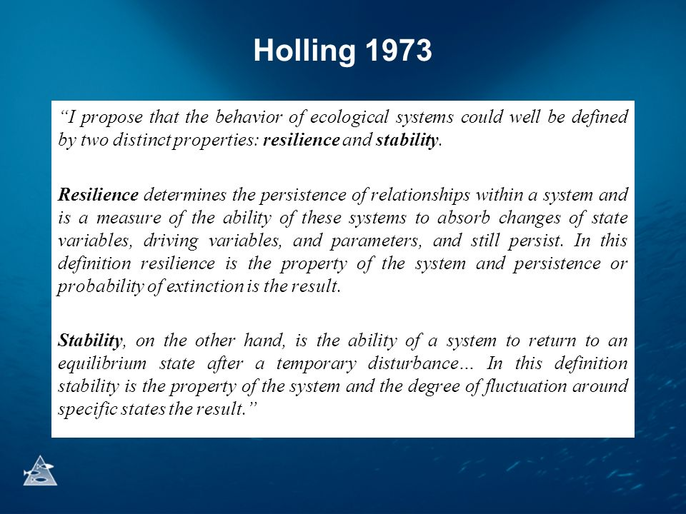 Holling 1973 I propose that the behavior of ecological systems could well be defined by two distinct properties: resilience and stability. Resilience