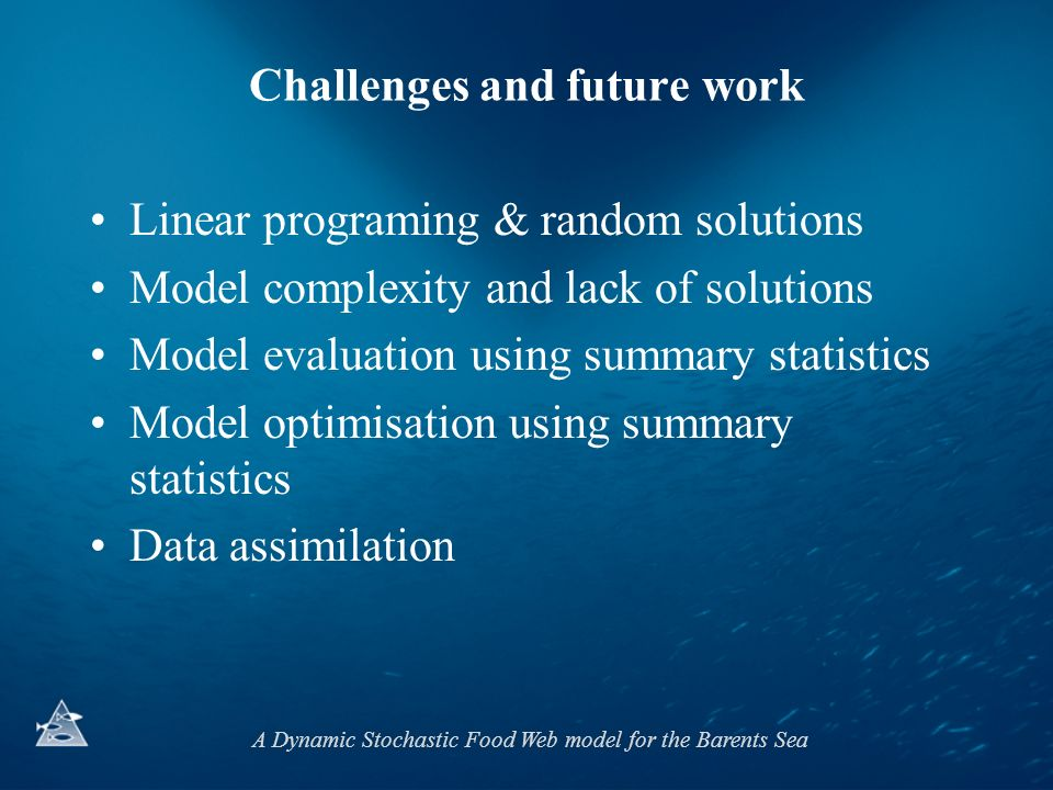 A Dynamic Stochastic Food Web model for the Barents Sea Challenges and future work Linear programing & random solutions Model complexity and lack of solutions Model evaluation using summary statistics Model optimisation using summary statistics Data assimilation