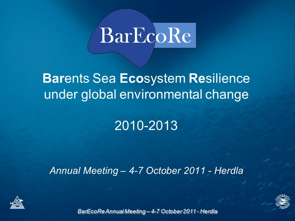 BarEcoRe Annual Meeting – 4-7 October Herdla Barents Sea Ecosystem Resilience under global environmental change Annual Meeting – 4-7 October Herdla