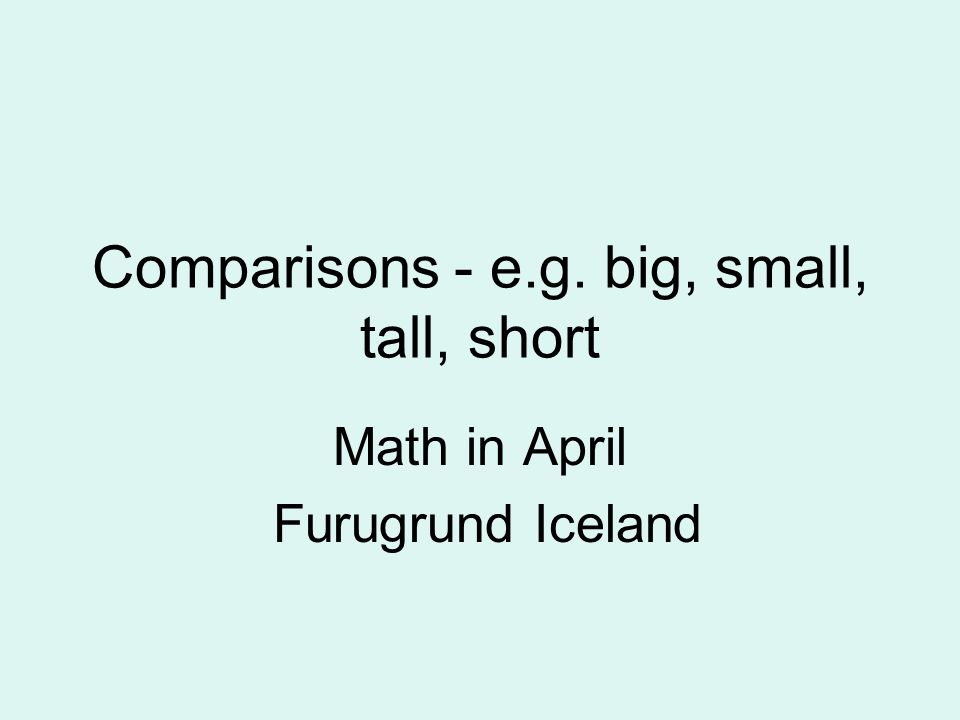 Comparisons - e.g. big, small, tall, short Math in April Furugrund Iceland