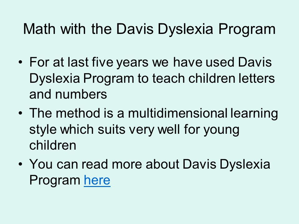 Math with the Davis Dyslexia Program For at last five years we have used Davis Dyslexia Program to teach children letters and numbers The method is a multidimensional learning style which suits very well for young children You can read more about Davis Dyslexia Program herehere