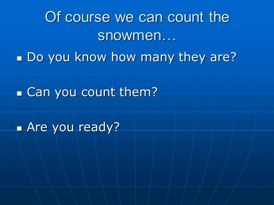 Of course we can count the snowmen… Do you know how many they are? Do you know how many they are? Can you count them? Can you count them? Are you read