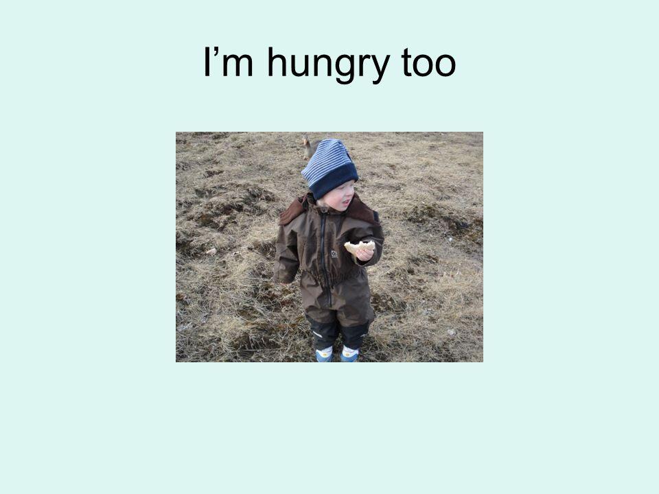 Im hungry too