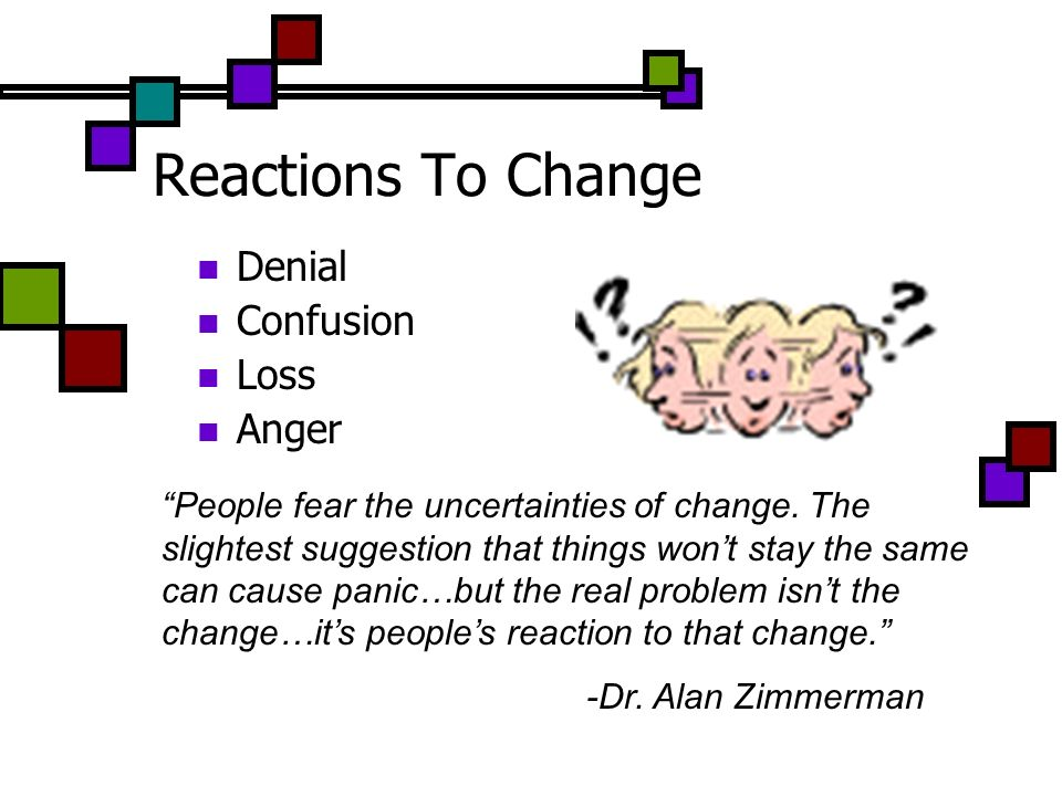Reactions To Change Denial Confusion Loss Anger People fear the uncertainties of change. The slightest suggestion that things wont stay the same can c