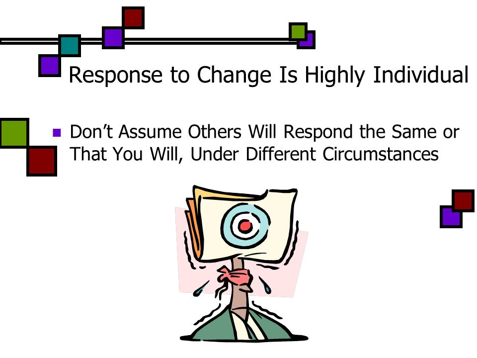 Response to Change Is Highly Individual Dont Assume Others Will Respond the Same or That You Will, Under Different Circumstances