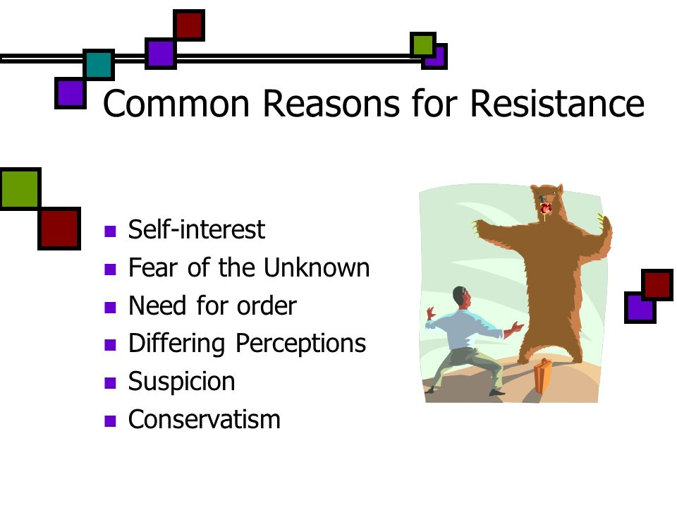 Common Reasons for Resistance Self-interest Fear of the Unknown Need for order Differing Perceptions Suspicion Conservatism