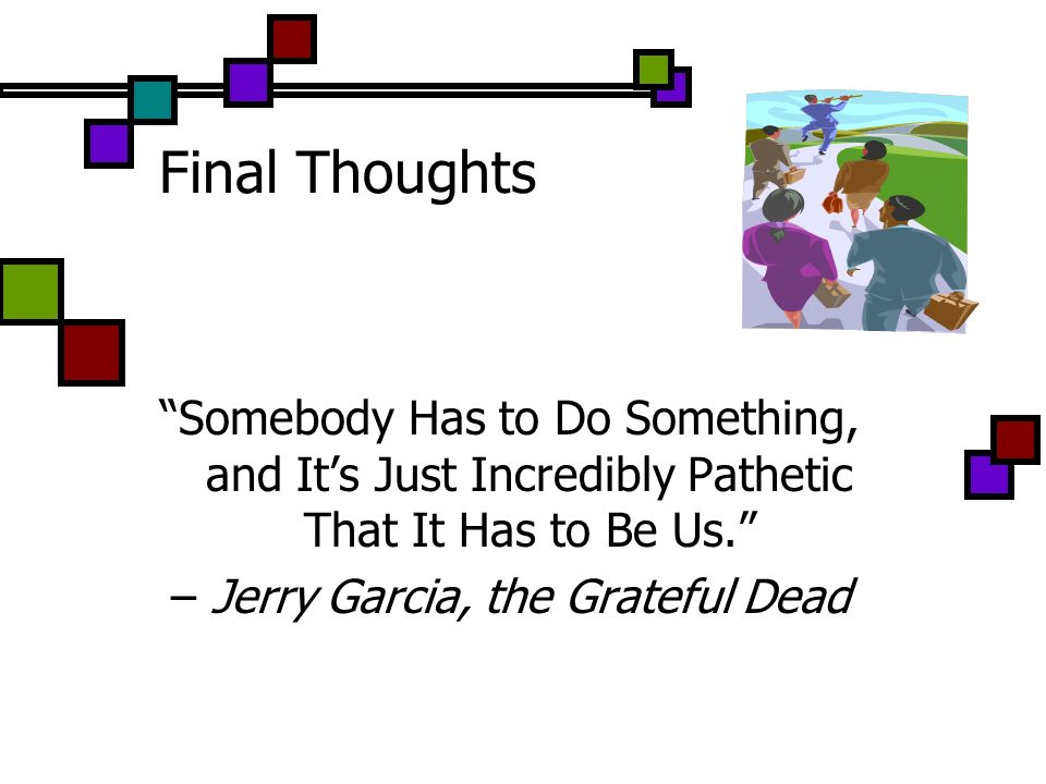 Final Thoughts Somebody Has to Do Something, and Its Just Incredibly Pathetic That It Has to Be Us. – Jerry Garcia, the Grateful Dead