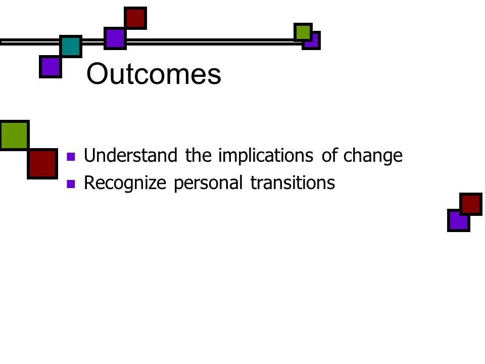 Outcomes Understand the implications of change Recognize personal transitions