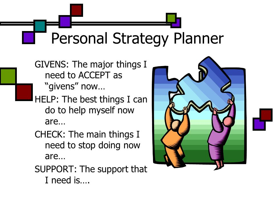 Personal Strategy Planner GIVENS: The major things I need to ACCEPT as givens now… HELP: The best things I can do to help myself now are… CHECK: The m