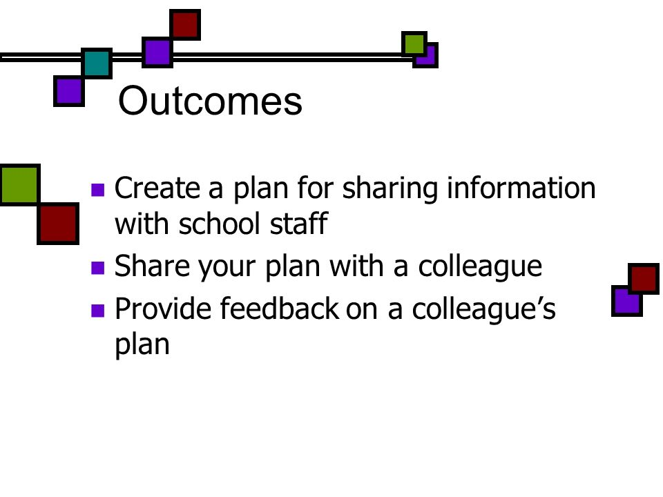 Outcomes Create a plan for sharing information with school staff Share your plan with a colleague Provide feedback on a colleagues plan