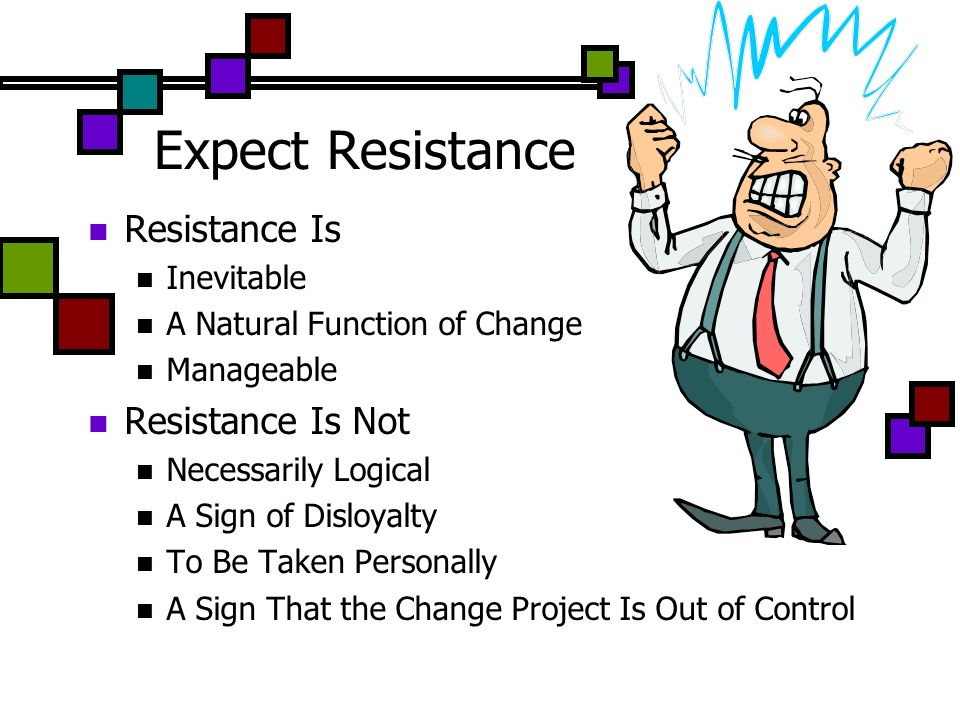 Expect Resistance Resistance Is Inevitable A Natural Function of Change Manageable Resistance Is Not Necessarily Logical A Sign of Disloyalty To Be Ta