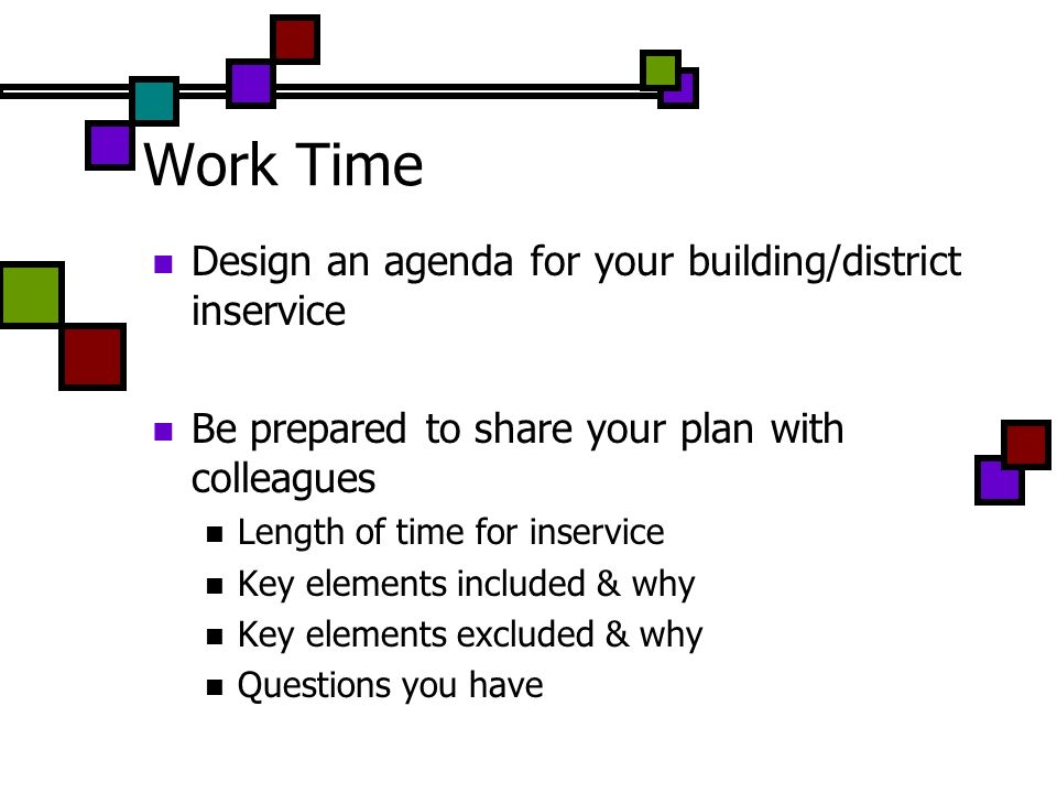 Work Time Design an agenda for your building/district inservice Be prepared to share your plan with colleagues Length of time for inservice Key elemen