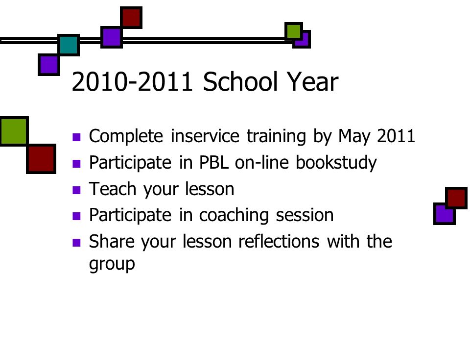 2010-2011 School Year Complete inservice training by May 2011 Participate in PBL on-line bookstudy Teach your lesson Participate in coaching session S