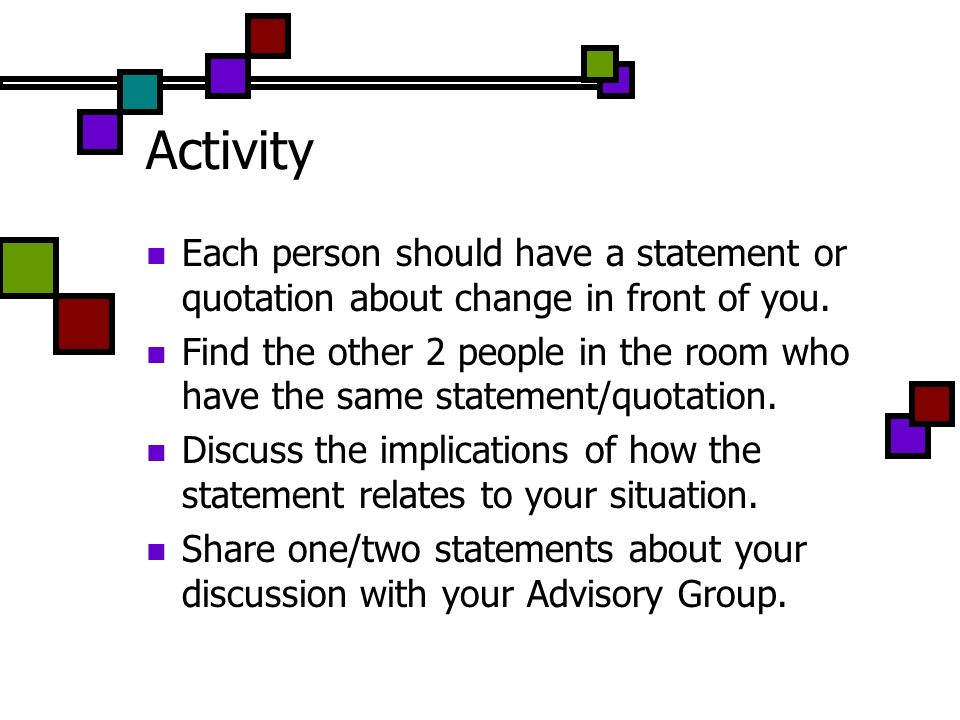 Activity Each person should have a statement or quotation about change in front of you. Find the other 2 people in the room who have the same statemen