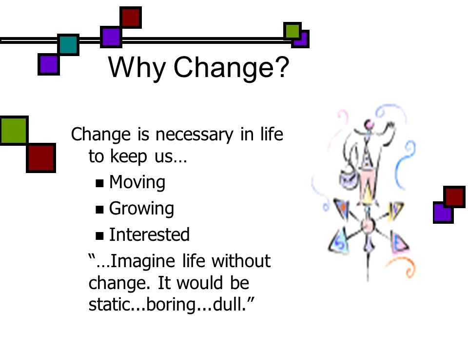 Why Change? Change is necessary in life to keep us… Moving Growing Interested …Imagine life without change. It would be static...boring...dull.