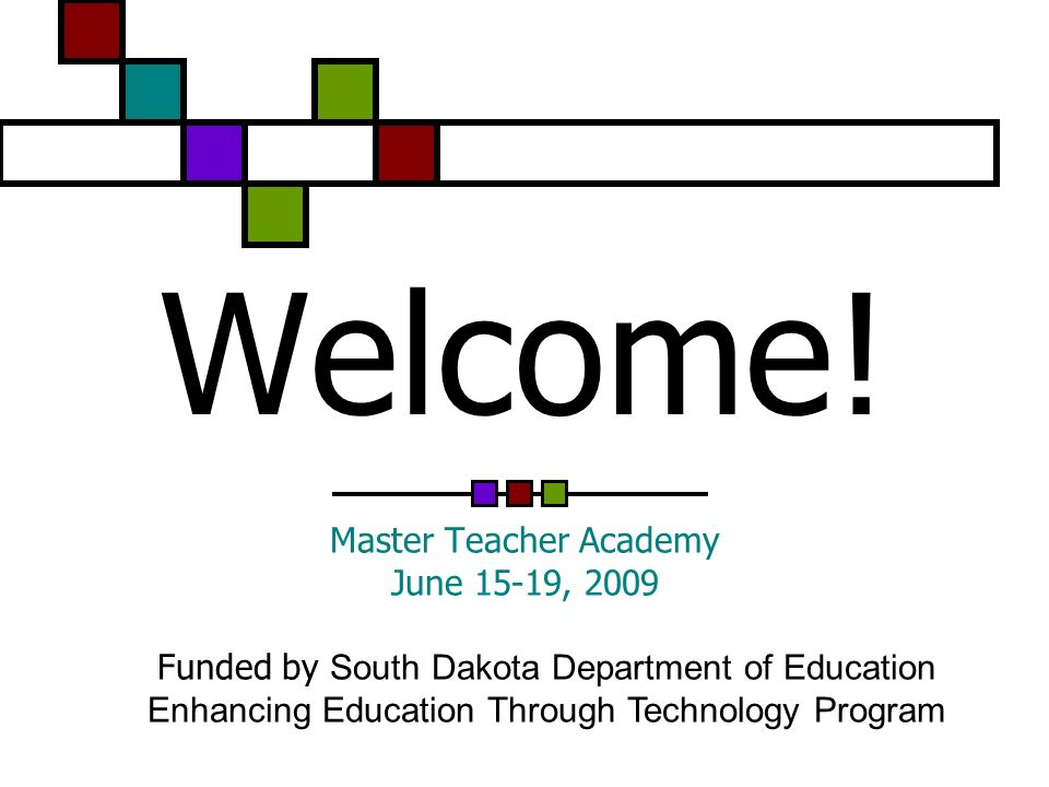 Welcome! Master Teacher Academy June 15-19, 2009 Funded by South Dakota Department of Education Enhancing Education Through Technology Program